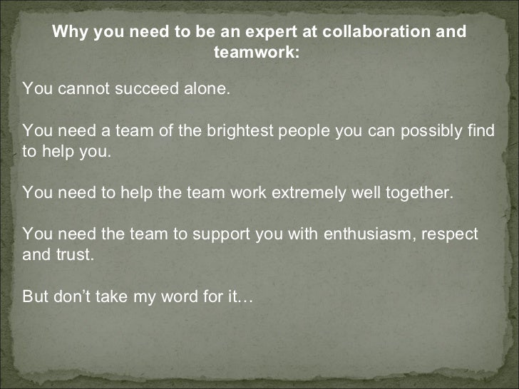 Why you need to be an expert at collaboration and teamwork:  You cannot succeed alone.  You need a team of the brightest p...