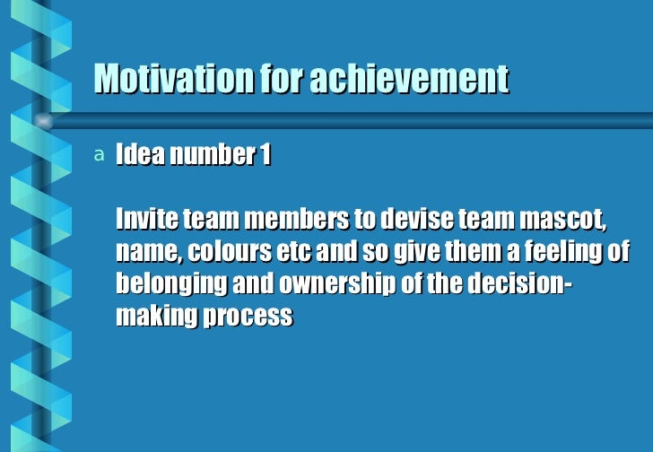 Motivation for achievement <ul><li>Idea number 1 Invite team members to devise team mascot, name, colours etc and so give ...