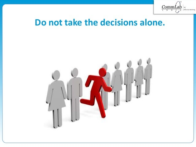 Do not take the decisions alone.
