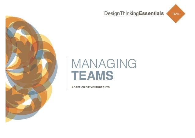DesignThinkingEssentials  MANAGING TEAMS ADAPT OR DIE VENTURES LTD  TEAM