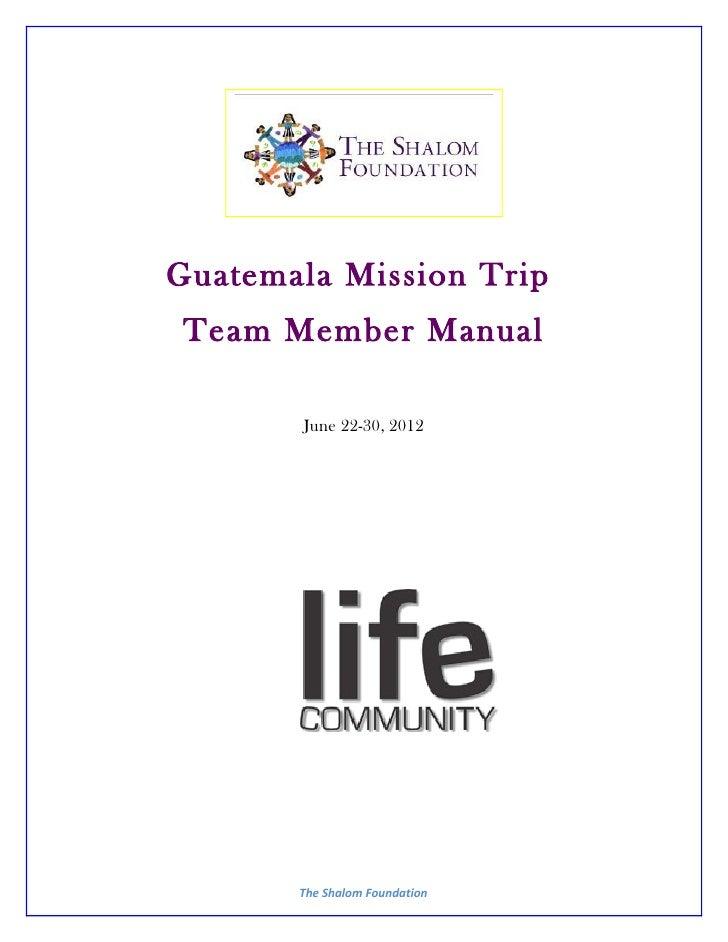 Guatemala Mission Trip Team Member Manual       June 22-30, 2012       The Shalom Foundation