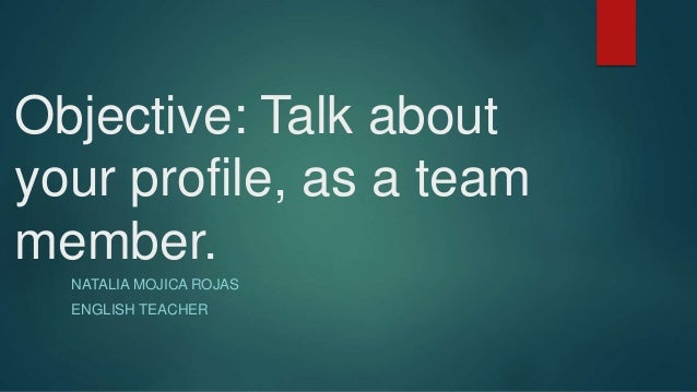 Objective: Talk about  your profile, as a team  member.  NATALIA MOJICA ROJAS  ENGLISH TEACHER