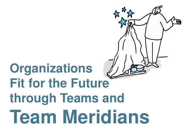 Organizations  Fit for the Future  through Teams and  Team Meridians