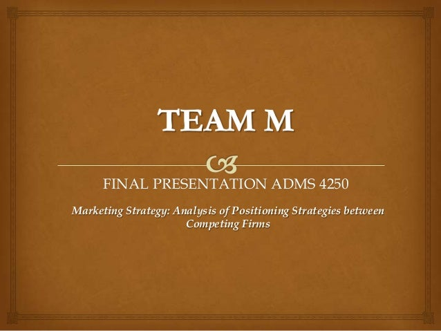 FINAL PRESENTATION ADMS 4250Marketing Strategy: Analysis of Positioning Strategies between                      Competing ...