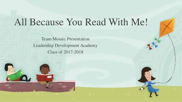 All Because You Read With Me! Team Mosaic Presentation Leadership Development Academy Class of 2017-2018