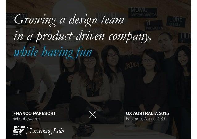 Growing a design team in a product-driven company, while having fun FRANCO PAPESCHI @bobbywatson + UX AUSTRALIA 2015 Brisb...