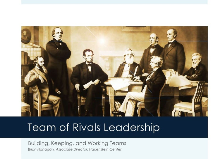 Team of Rivals Leadership<br />Building, Keeping, and Working Teams<br />Brian Flanagan, Associate Director, Hauenstein Ce...