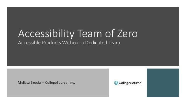 Accessibility Team of Zero Accessible Products Without a Dedicated Team Melissa Brooks – CollegeSource, Inc.