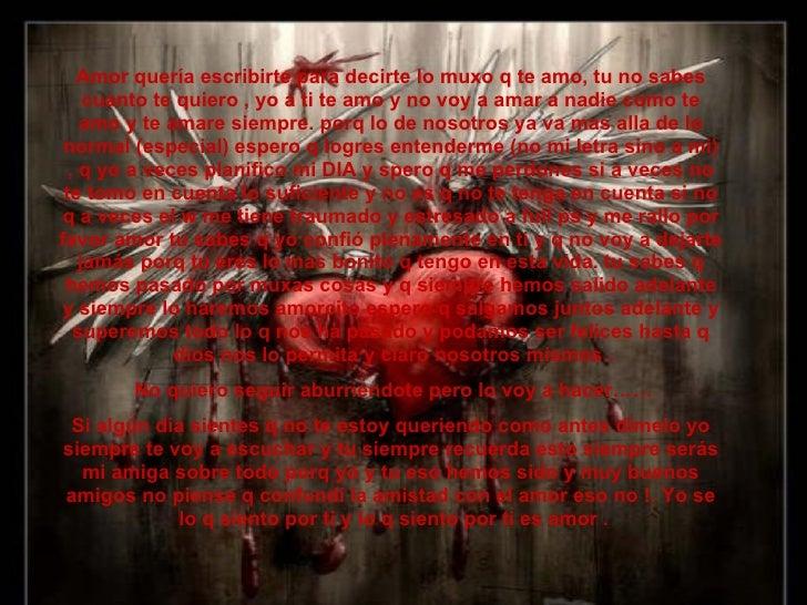 Amor quería escribirte para decirte lo muxo q te amo, tu no sabes      cuanto te quiero , yo a ti te amo y no voy a amar a...