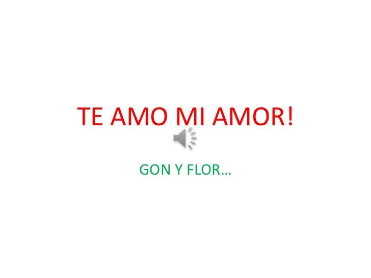 TE AMO MI AMOR!    GON Y FLOR…