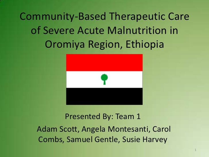 Community-Based Therapeutic Care  of Severe Acute Malnutrition in     Oromiya Region, Ethiopia         Presented By: Team ...