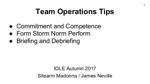 Team Operations Tips ● Commitment and Competence ● Form Storm Norm Perform ● Briefing and Debriefing IOLE Autumn 2017 Site...