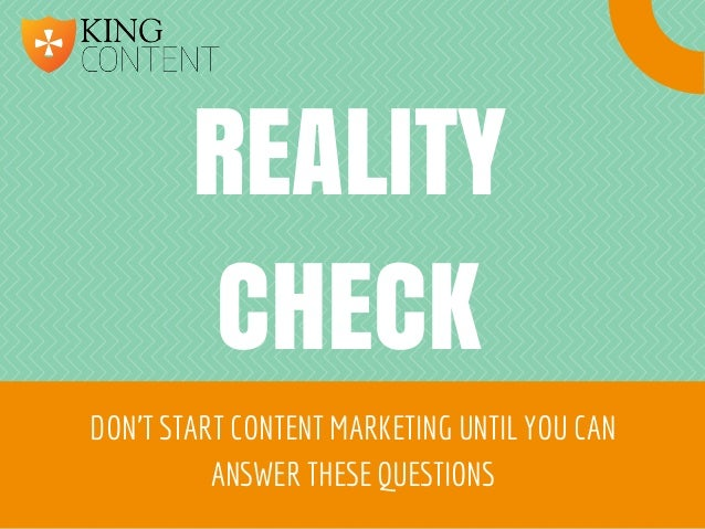 REALITY CHECK DON'T START CONTENT MARKETING UNTIL YOU CAN ANSWER THESE QUESTIONS