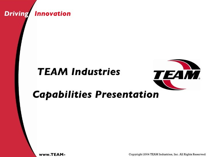Driving   Innovation Copyright 2004 TEAM Industries, Inc. All Rights Reserved www.TEAM-IND.com TEAM Industries Capabilitie...