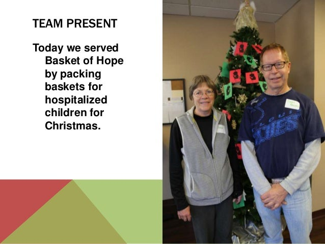 TEAM PRESENT Today we served Basket of Hope by packing baskets for hospitalized children for Christmas.
