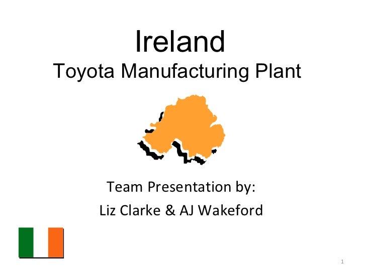 Ireland Toyota Manufacturing Plant  Team Presentation by:  Liz Clarke & AJ Wakeford
