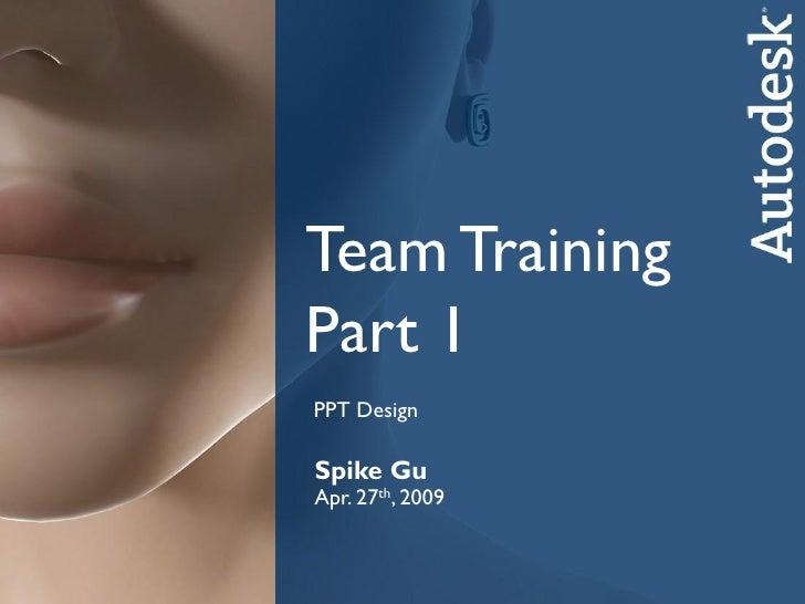 Team TrainingPart 1PPT DesignSpike GuSpiketh, 2009Apr. 27 GuCATSep. 25th, 2008      Autodesk Media & Entertainment