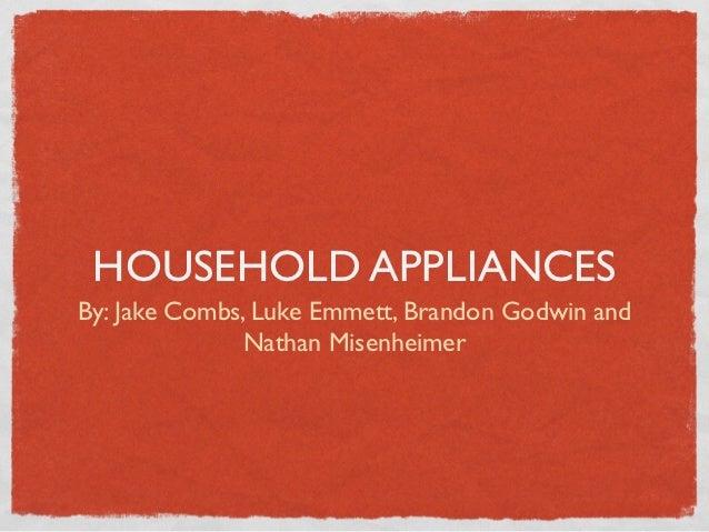HOUSEHOLD APPLIANCESBy: Jake Combs, Luke Emmett, Brandon Godwin and              Nathan Misenheimer