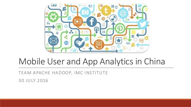 Mobile User and App Analytics in China TEAM APACHE HADOOP, IMC INSTITUTE 30 JULY 2016