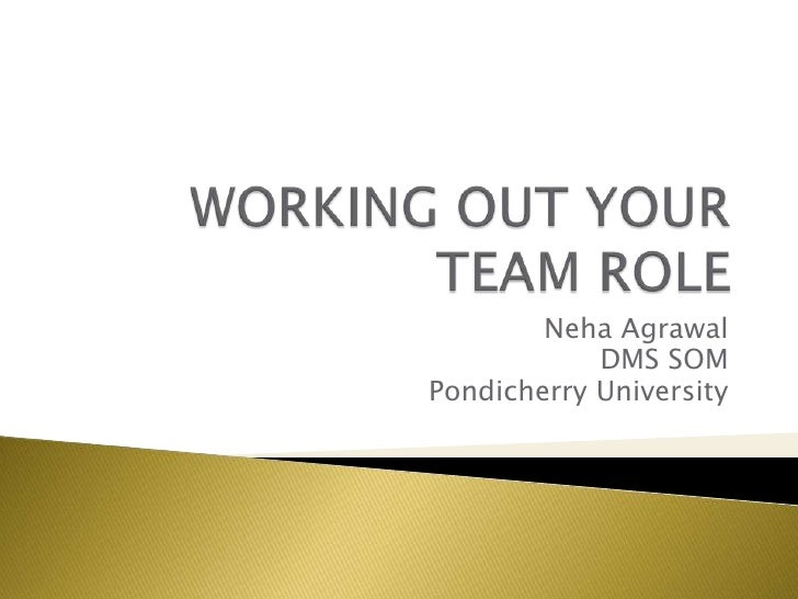 WORKING OUT YOUR TEAM ROLE<br />Neha Agrawal<br />DMS SOM<br />Pondicherry University<br />