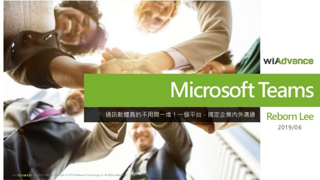 MicrosoftTeams Reborn Lee 2019/06 緯謙科技 版權所有 Copyright © 2019 WiAdvance Technology Co. All Rights Reserved. 通訊軟體真的不用開一堆!一個平...