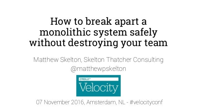 How to break apart a monolithic system safely without destroying your team Matthew Skelton, Skelton Thatcher Consulting @m...
