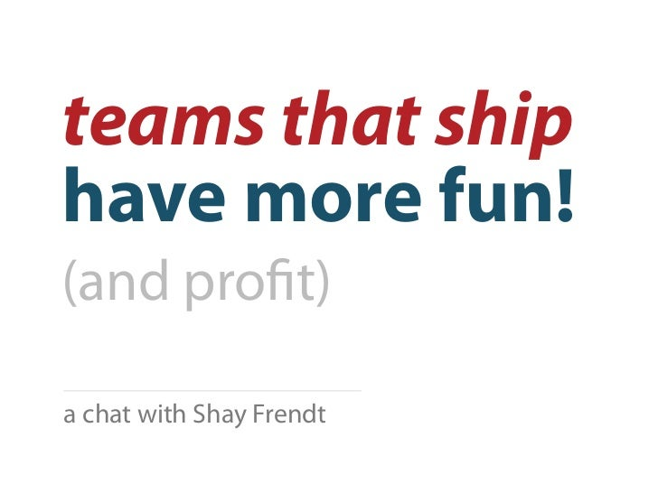 teams that shiphave more fun!(and pro t)a chat with Shay Frendt