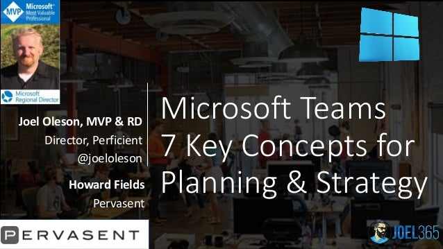 Microsoft Teams 7 Key Concepts for Planning & Strategy Joel Oleson, MVP & RD Director, Perficient @joeloleson Howard Field...