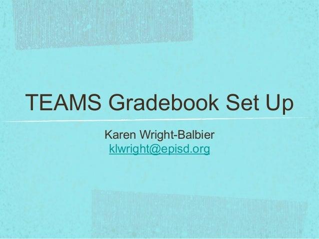 TEAMS Gradebook Set Up Karen Wright-Balbier klwright@episd.org