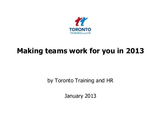 Making teams work for you in 2013       by Toronto Training and HR             January 2013