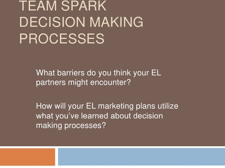 Team SparkDecision Making Processes<br />What barriers do you think your EL partners might encounter?<br />How will your E...