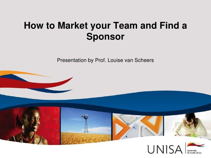 How to Market your Team and Find a             Sponsor      Presentation by Prof. Louise van Scheers