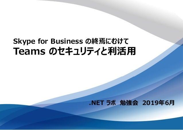 .NET ラボ 勉強会 2019年6月 Skype for Business の終焉にむけて Teams のセキュリティと利活用