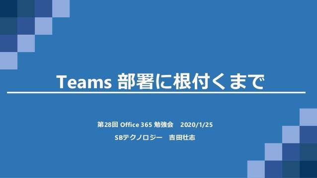 Teams 部署に根付くまで 第28回 Office 365 勉強会 2020/1/25 SBテクノロジー 吉田壮志