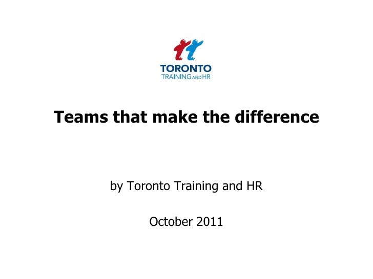 Teams that make the difference<br />by Toronto Training and HR <br />October 2011<br />