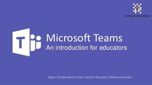 An introduction for educators Microsoft Teams Digital Transformation Team: Catholic Education Western Australia