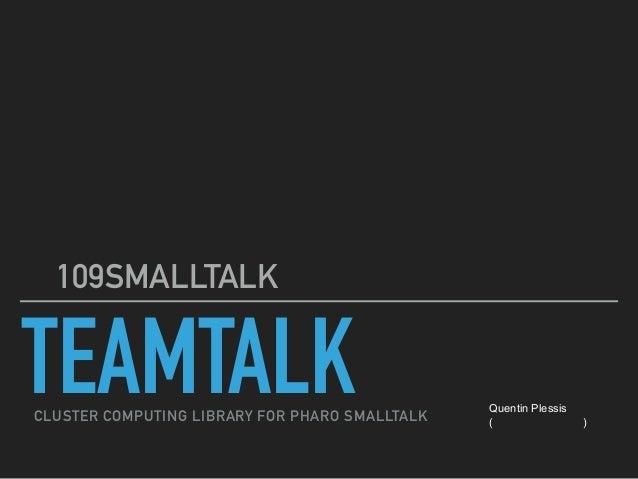 TEAMTALK 第109SMALLTALK勉強会 CLUSTER COMPUTING LIBRARY FOR PHARO SMALLTALK Quentin Plessis (カンタンプレシ)