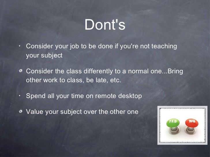 Dont's <ul><li>Consider your job to be done if you're not teaching your subject </li></ul><ul><li>Consider the class diffe...
