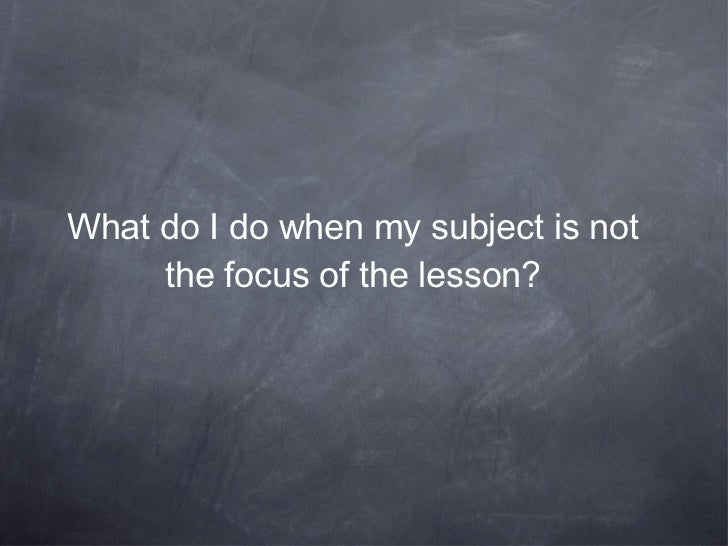 What do I do when my subject is not the focus of the lesson?