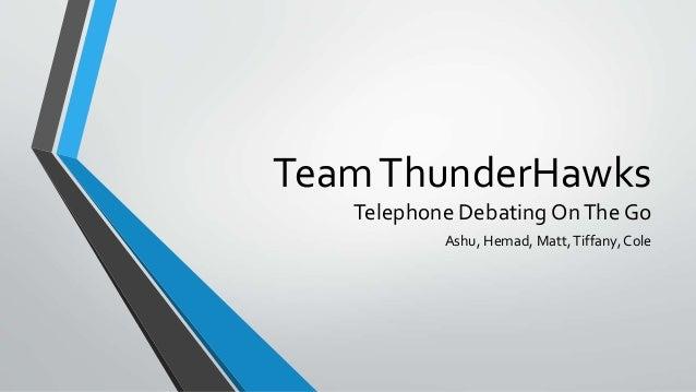TeamThunderHawks Telephone Debating OnThe Go Ashu, Hemad, Matt,Tiffany,Cole