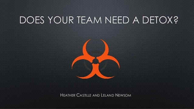 DOES YOUR TEAM NEED A DETOX? HEATHER CASTILLE AND LELAND NEWSOM