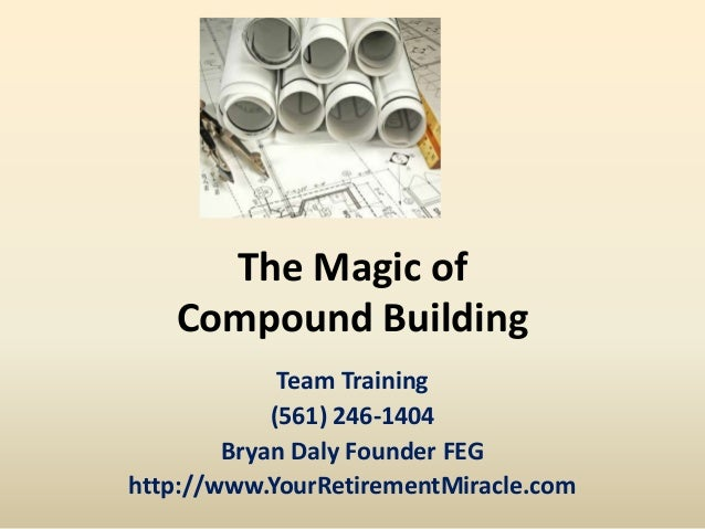 The Magic of Compound Building Team Training (561) 246-1404 Bryan Daly Founder FEG http://www.YourRetirementMiracle.com