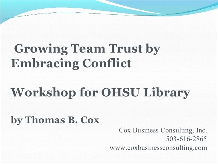 Growing Team Trust by Embracing Conflict Workshop for OHSU Library by Thomas B. Cox Cox Business Consulting, Inc. 503-616-...