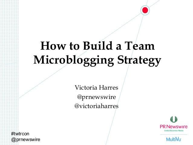 #twtrcon @prnewswire How to Build a Team Microblogging Strategy Victoria Harres @prnewswire @victoriaharres