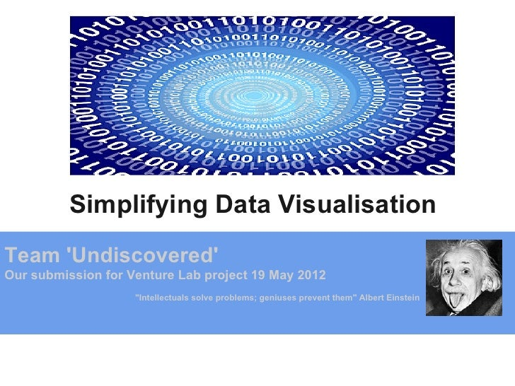 "Simplifying Data VisualisationTeam UndiscoveredOur submission for Venture Lab project 19 May 2012                    ""Inte..."
