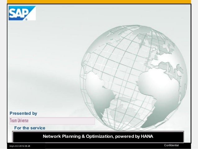 Presented by  Team Universe For the service Network Planning & Optimization, powered by HANA 2011 SAP AG. All tmpl v5.0 20...