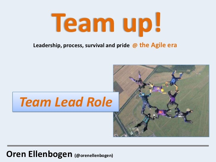 Team up!        Leadership, process, survival and pride @ the Agile era   Team Lead RoleOren Ellenbogen (@orenellenbogen)