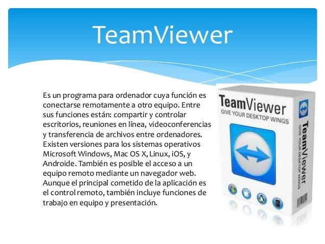 TeamViewer Es un programa para ordenador cuya función es conectarse remotamente a otro equipo. Entre sus funciones están: ...