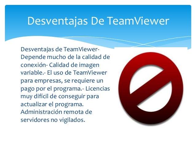 Desventajas de TeamViewer- Depende mucho de la calidad de conexión- Calidad de imagen variable.- El uso de TeamViewer para...
