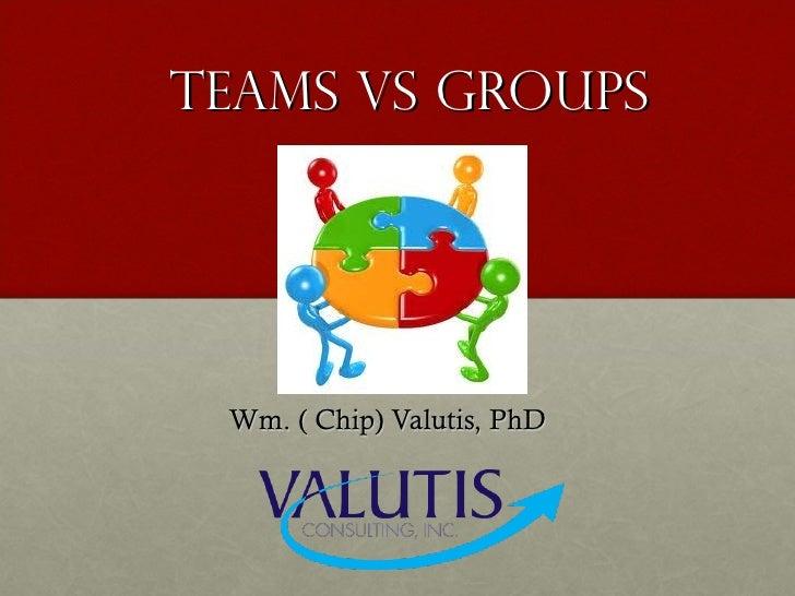 Teams Vs Groups Wm. ( Chip) Valutis, PhD